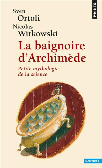 La baignoire d'Archimède : petite mythologie de la science