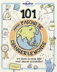 101 petites façons de changer le monde : toi aussi, tu peux agir pour sauver ta planète !