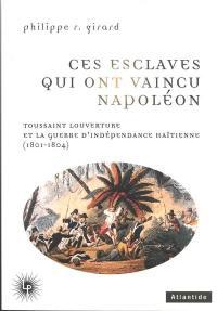 Ces esclaves qui ont vaincu Napoléon : Toussaint Louverture et la guerre d'indépendance haïtienne (1801-1804)