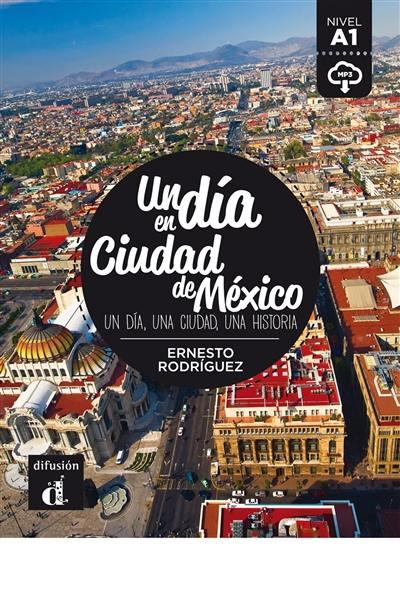 Un dia en Ciudad de México : un dia, una ciudad, una historia : nivel A1