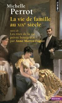 La vie de famille au XIXe siècle. Suivi de Les rites de la vie privée bourgeoise