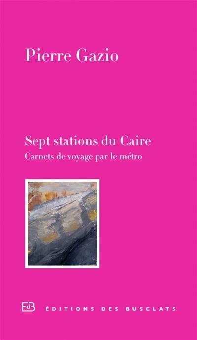 Sept stations du Caire : carnet de voyage par le métro