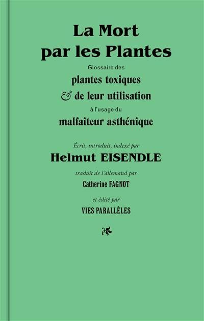 La mort par les plantes : glossaire des plantes toxiques & de leur utilisation à l'usage du malfaiteur asthénique