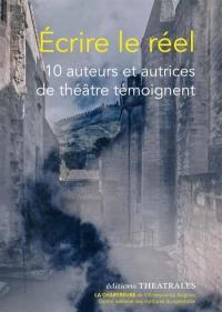 Ecrire le réel : 10 auteurs et autrices de théâtre témoignent