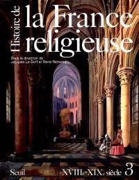 Histoire de la France religieuse. Volume 3, Du roi très chrétien à la laïcité républicaine