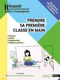 Prendre sa première classe en main : posture, outils, organisation, équipes, parents... : étudiants, PE stagiaires, titulaires
