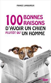 100 bonnes raisons d'avoir un chien plutôt qu'un homme. Suivi de 100 bonnes raisons d'avoir un chien plutôt qu'une femme
