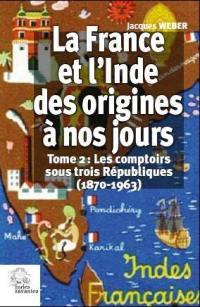 La France et l'Inde, des origines à nos jours. Volume 2, Les comptoirs sous trois Républiques (1870-1963)
