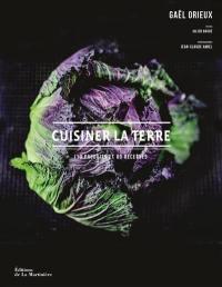 Cuisiner la terre : 110 produits et 80 recettes