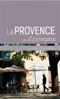 La Provence des écrivains. Volume 1, Les Bouches-du-Rhône