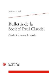 Bulletin de la Société Paul Claudel. n° 226, Claudel à la mesure du monde