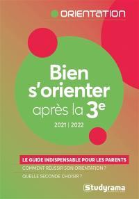 Bien s'orienter après la 3e : le guide indispensable pour les parents, comment réussir son orientation ? Quelle seconde choisir ? : 2021-2022