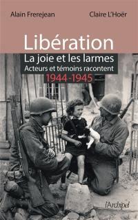 Libération : la joie et les larmes : acteurs et témoins racontent, 1944-1945