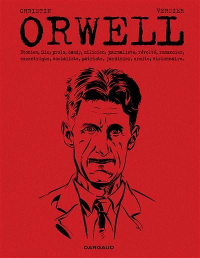 Orwell : Etonien, flic, prolo, dandy, milicien, journaliste, révolté, romancier, excentrique, socialiste, patriote, jardinier, ermite, visionnaire