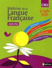 Maîtrise de la langue française : CM2, grammaire, conjugaison, orthographe, vocabulaire, expression écrite