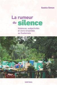 La rumeur du silence : violences, subjectivités et vivre-ensemble au Guatemala