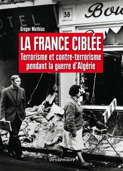 La France ciblée : terrorisme et contre-terrorisme pendant la guerre d'Algérie