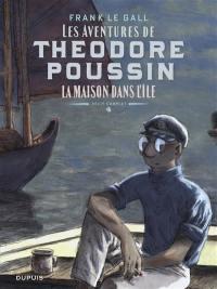 Les aventures de Théodore Poussin. Volume 4, La maison dans l'île