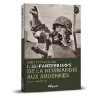 Sur les traces du I-SS-Panzer-Korps de la Normandie aux Ardennes