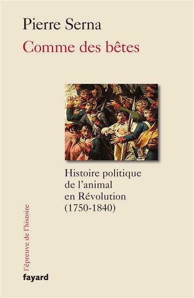 Comme des bêtes : histoire politique de l'animal en Révolution, 1750-1840