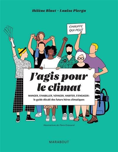 J'agis pour le climat : manger, s'habiller, voyager, habiter, s'engager, le guide décalé des futurs héros climatiques