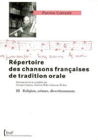 Répertoire des chansons françaises de tradition orale. Volume 3, Religion, crimes, divertissements