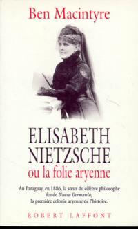 Elisabeth Nietzsche ou la Folie aryenne