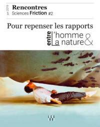 Sciences friction, rencontres. n° 2, Pour repenser les rapports entre l'homme et la nature