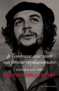 Je t'embrasse avec toute ma ferveur révolutionnaire : lettres 1947-1967