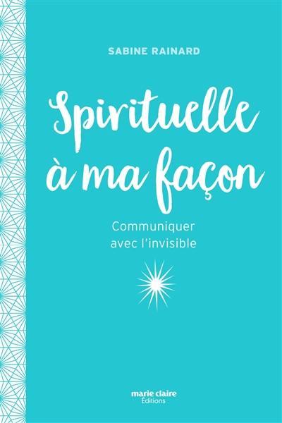 Spirituelle à ma façon : communiquer avec l'invisible