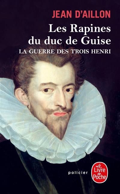 La guerre des trois Henri, Les rapines du duc de Guise, Vol. 1