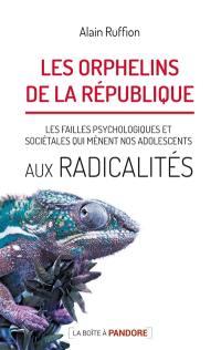 Les orphelins de la République. Volume 1, Les failles psychologiques et sociétales qui mènent nos adolescents aux radicalités