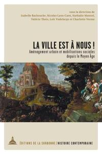La ville est à nous ! : aménagement urbain et mobilisations sociales depuis le Moyen Age