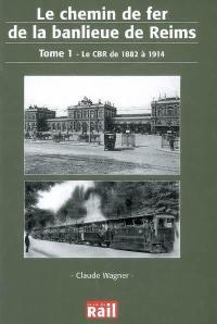 Le chemin de fer de la banlieue de Reims. Volume 1, Le CBR de 1882 à 1914
