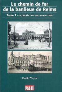 Le chemin de fer de la banlieue de Reims. Volume 2, Le CBR de 1914 aux années 2000