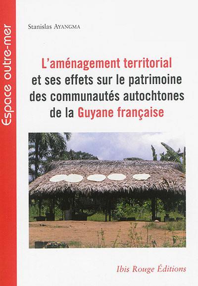 L'aménagement territorial et ses effets sur le patrimoine des communautés autochtones de la Guyane française