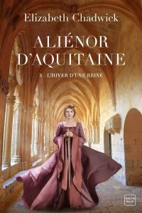 Aliénor d'Aquitaine. Volume 3, L'hiver d'une reine