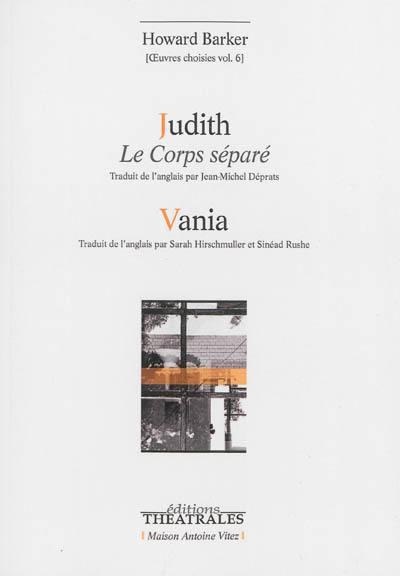 Oeuvres choisies. Vol. 6. Judith : le corps séparé. Vania