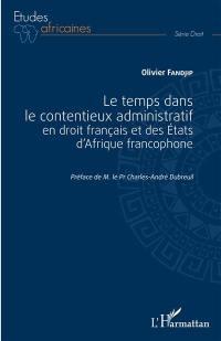Le temps dans le contentieux administratif en droit français et des Etats d'Afrique francophone