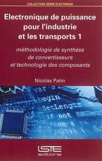 Electronique de puissance pour l'industrie et les transports. Volume 1, Méthodologie de synthèse de convertisseurs et technologie des composants