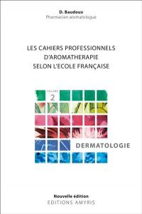 Les cahiers pratiques d'aromathérapie selon l'école française. Volume 2, Dermatologie