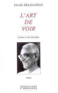 Lettres à ses disciples. Vol. 1. L'art de voir
