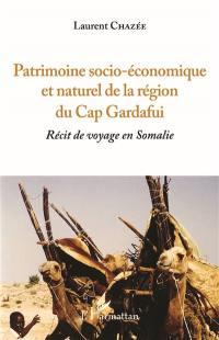 Récit de voyage en Somalie. Volume 2, Patrimoine socio-économique et naturel de la région du cap Gardafui