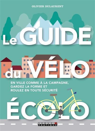 Le guide du vélo écolo : en ville comme à la campagne, gardez la forme et roulez en toute sécurité