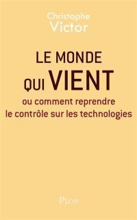 Le monde qui vient ou Comment reprendre le contrôle sur les technologies