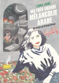 Ma très grande mélancolie arabe : un siècle au Proche-Orient