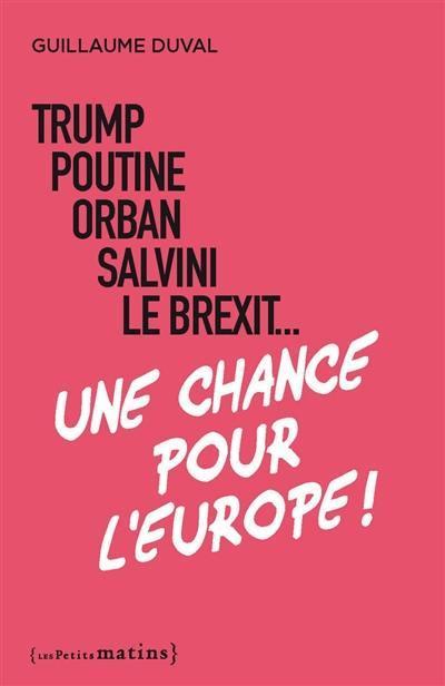 Trump, Poutine, Orban, Salvini, le Brexit... : une chance pour l'Europe !