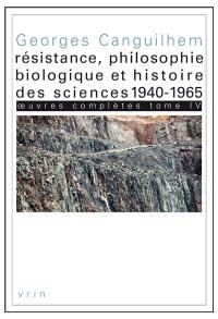 Oeuvres complètes. Volume 4, Résistance, philosophie biologique et histoire des sciences, 1940-1965