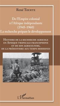Histoire de la recherche agricole en Afrique tropicale francophone et de son agriculture, de la préhistoire aux temps modernes. Volume 4, De l'Empire colonial à l'Afrique indépendante (1945-1960)