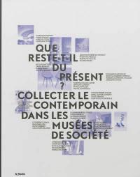 Que reste-t-il du présent ? : collecter le contemporain dans les musées de société